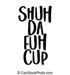 (shut, copo, fuck, da, cima, fuh, shuh